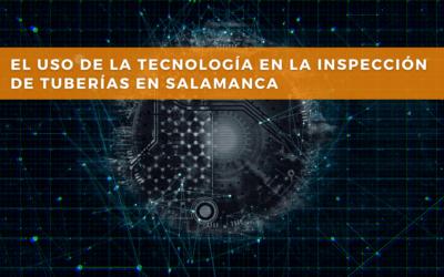 EL USO DE LA TECNOLOGÍA EN LA INSPECCIÓN DE TUBERÍAS EN SALAMANCA